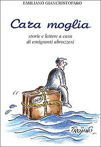 Cara Moglia. Storie e lettere a casa di emigranti abruzzesi. Autore: Emiliano Giancristofaro.
